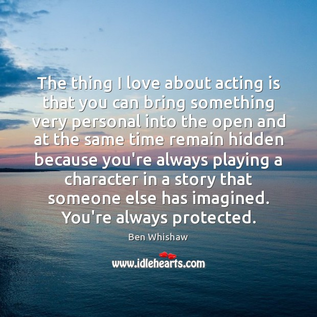 Image, The thing I love about acting is that you can bring something