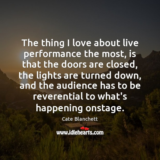 The thing I love about live performance the most, is that the Cate Blanchett Picture Quote