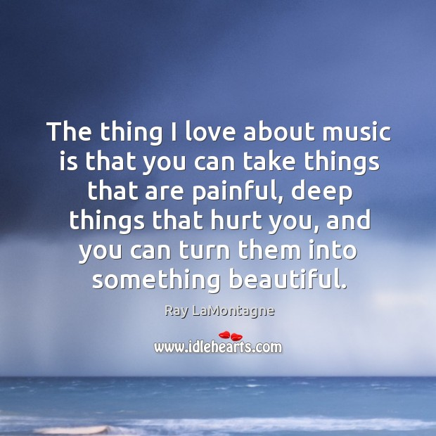 The thing I love about music is that you can take things Ray LaMontagne Picture Quote