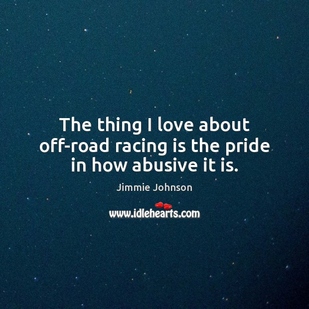 The thing I love about off-road racing is the pride in how abusive it is. Racing Quotes Image