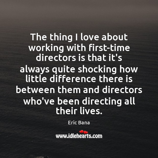 The thing I love about working with first-time directors is that it's Eric Bana Picture Quote