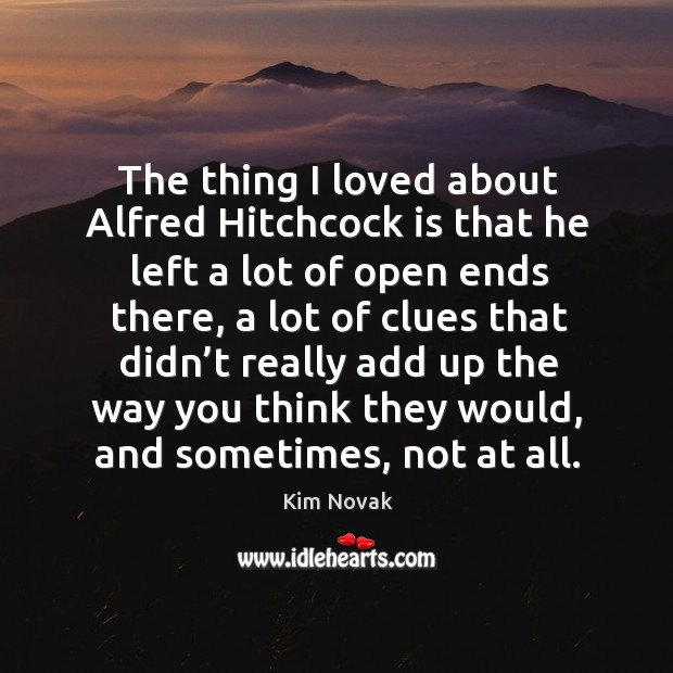 The thing I loved about alfred hitchcock is that he left a lot of open ends there Kim Novak Picture Quote