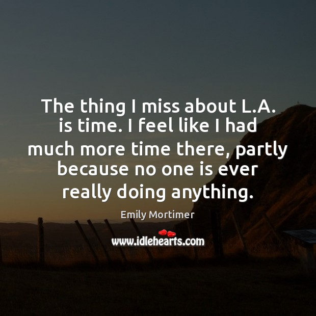 The thing I miss about L.A. is time. I feel like Emily Mortimer Picture Quote