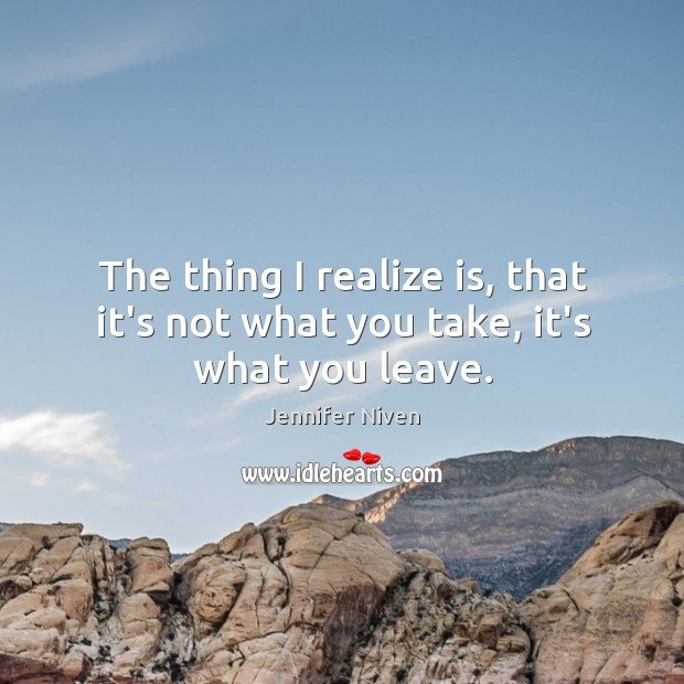 The thing I realize is, that it's not what you take, it's what you leave. Jennifer Niven Picture Quote