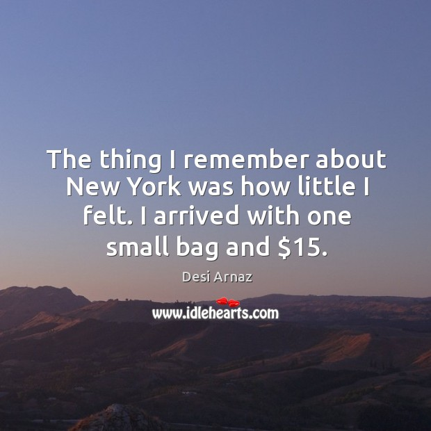 The thing I remember about new york was how little I felt. I arrived with one small bag and $15. Desi Arnaz Picture Quote