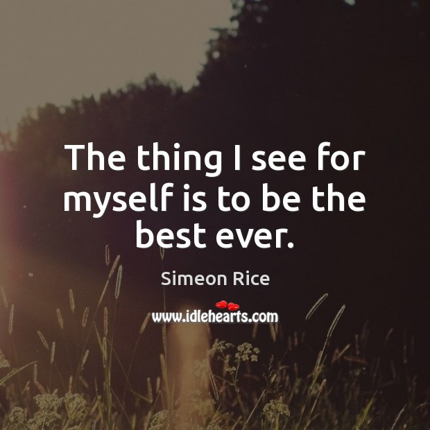 The thing I see for myself is to be the best ever. Image