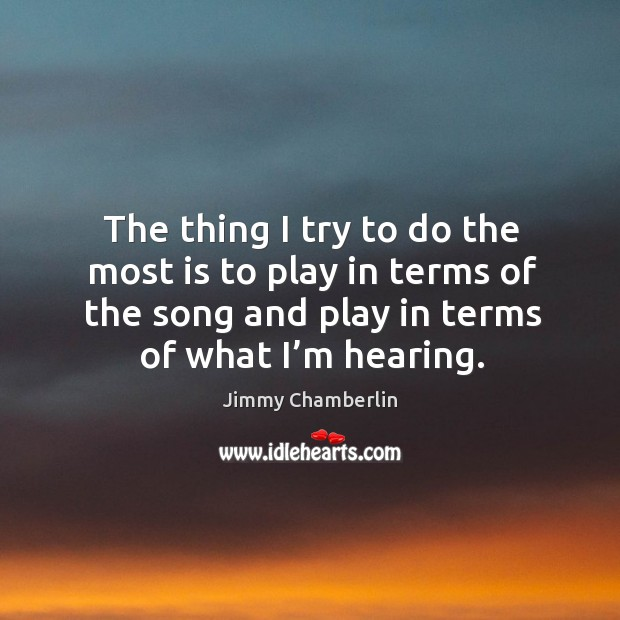 Image, The thing I try to do the most is to play in terms of the song and play in terms of what I'm hearing.