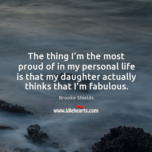 The thing I'm the most proud of in my personal life is that my daughter actually thinks that I'm fabulous. Image