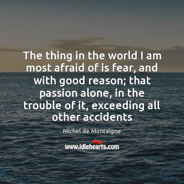 The thing in the world I am most afraid of is fear, Michel de Montaigne Picture Quote