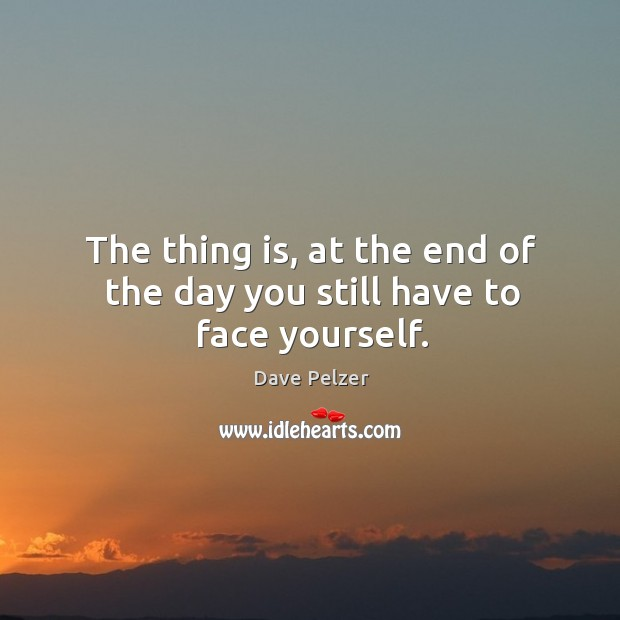 The thing is, at the end of the day you still have to face yourself. Dave Pelzer Picture Quote