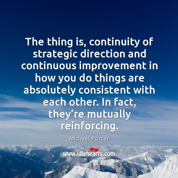 The thing is, continuity of strategic direction and continuous improvement in how you do things Michael Porter Picture Quote