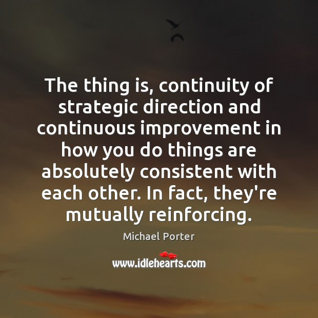 The thing is, continuity of strategic direction and continuous improvement in how Michael Porter Picture Quote