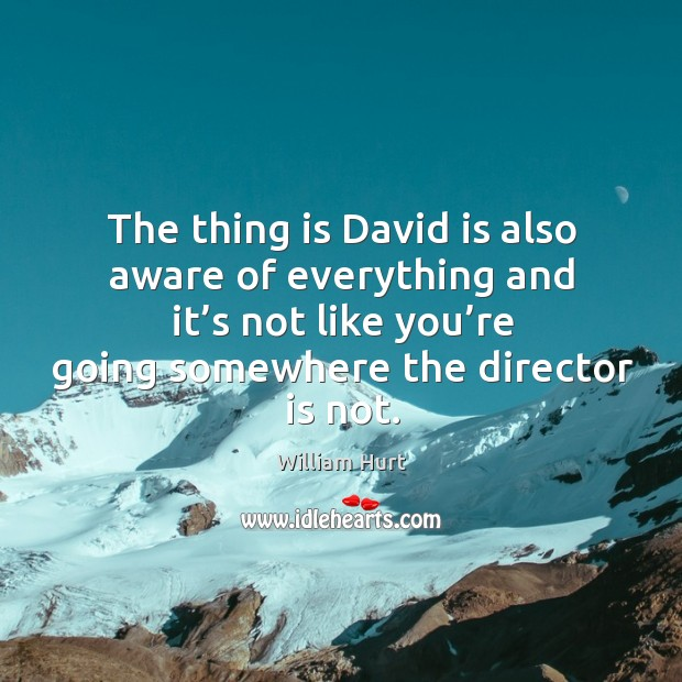 The thing is david is also aware of everything and it's not like you're going somewhere the director is not. William Hurt Picture Quote