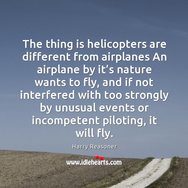 The thing is helicopters are different from airplanes an airplane by it's nature wants to fly Harry Reasoner Picture Quote