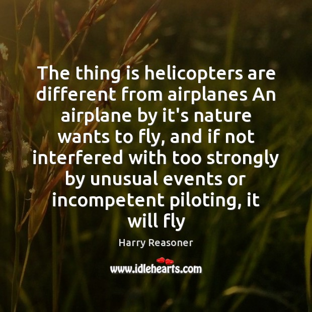 The thing is helicopters are different from airplanes An airplane by it's Harry Reasoner Picture Quote