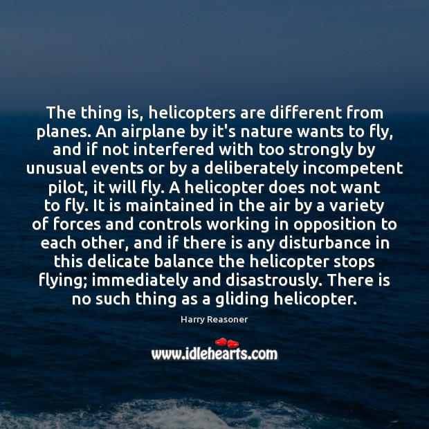 The thing is, helicopters are different from planes. An airplane by it's Harry Reasoner Picture Quote