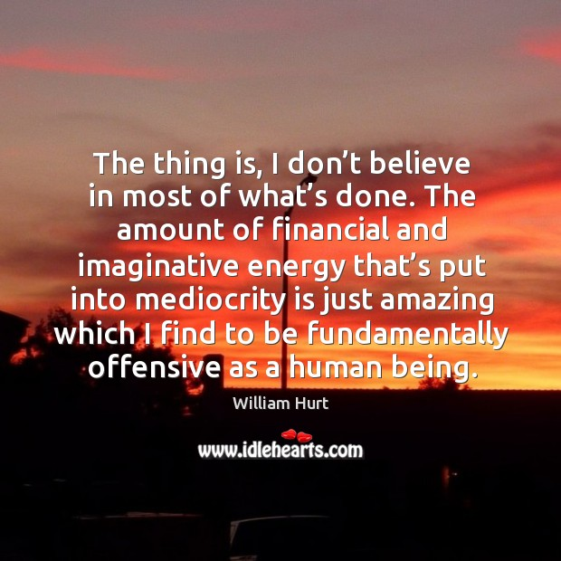 The thing is, I don't believe in most of what's done. William Hurt Picture Quote