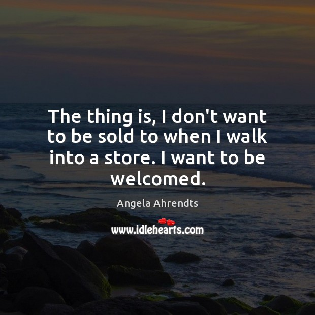 The thing is, I don't want to be sold to when I walk into a store. I want to be welcomed. Image