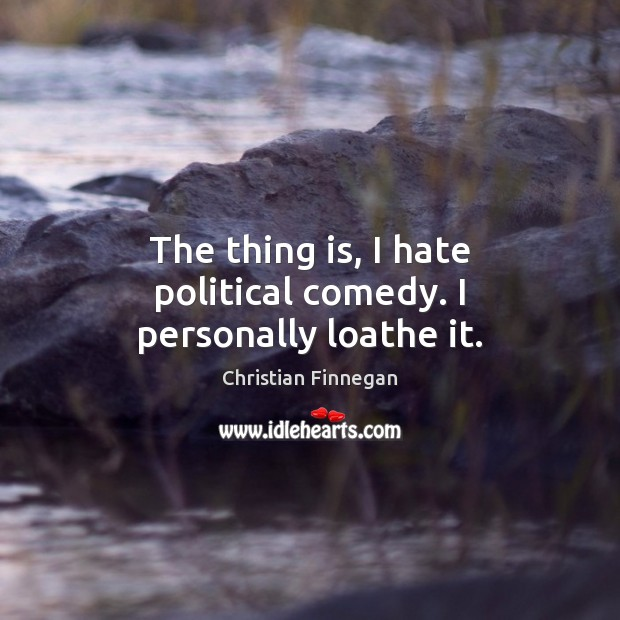 The thing is, I hate political comedy. I personally loathe it. Christian Finnegan Picture Quote