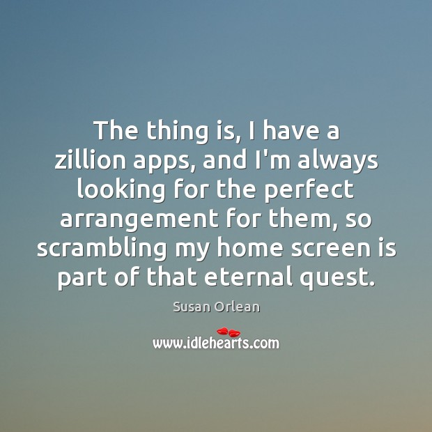 The thing is, I have a zillion apps, and I'm always looking Susan Orlean Picture Quote