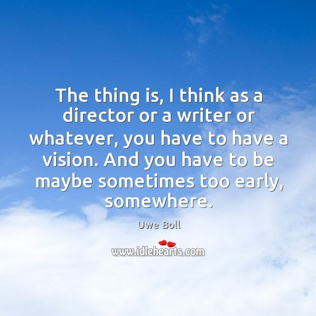 The thing is, I think as a director or a writer or Uwe Boll Picture Quote