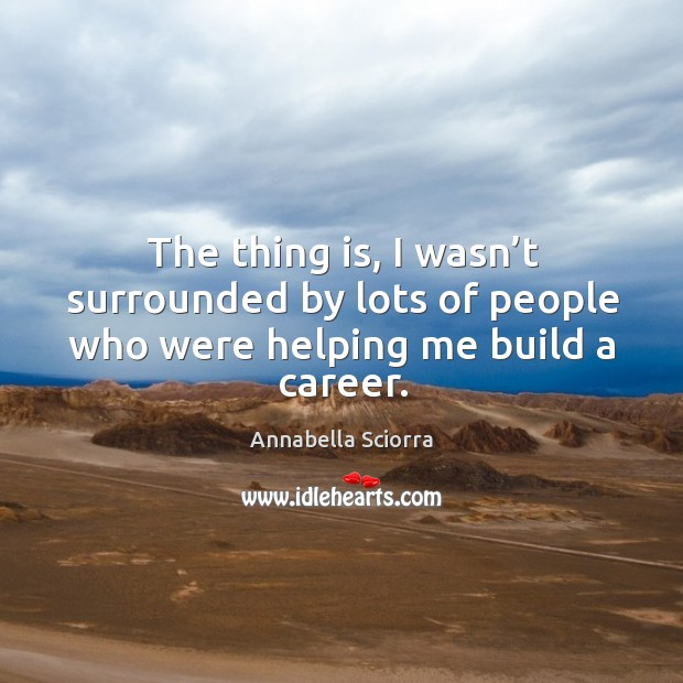 The thing is, I wasn't surrounded by lots of people who were helping me build a career. Image