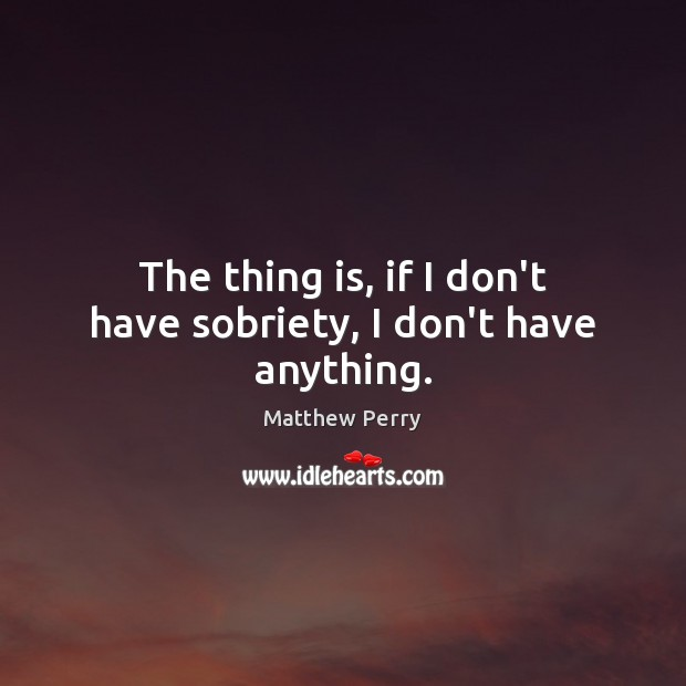 The thing is, if I don't have sobriety, I don't have anything. Image