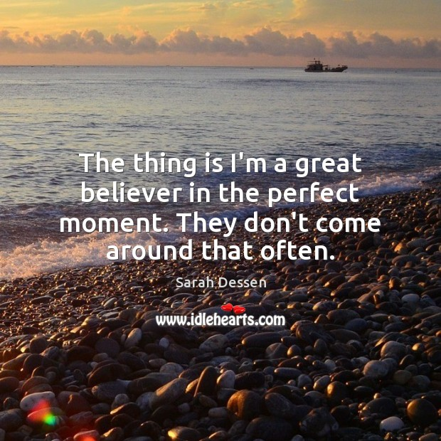The thing is I'm a great believer in the perfect moment. They Sarah Dessen Picture Quote