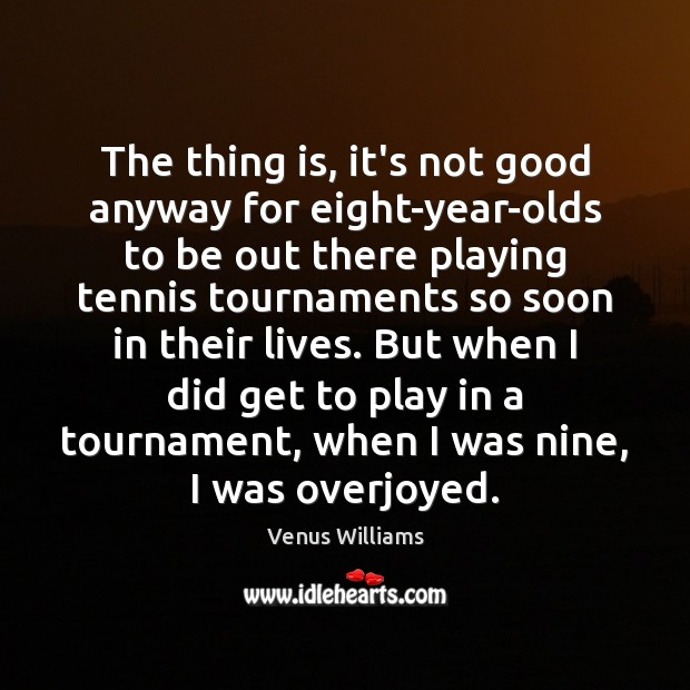 The thing is, it's not good anyway for eight-year-olds to be out Venus Williams Picture Quote