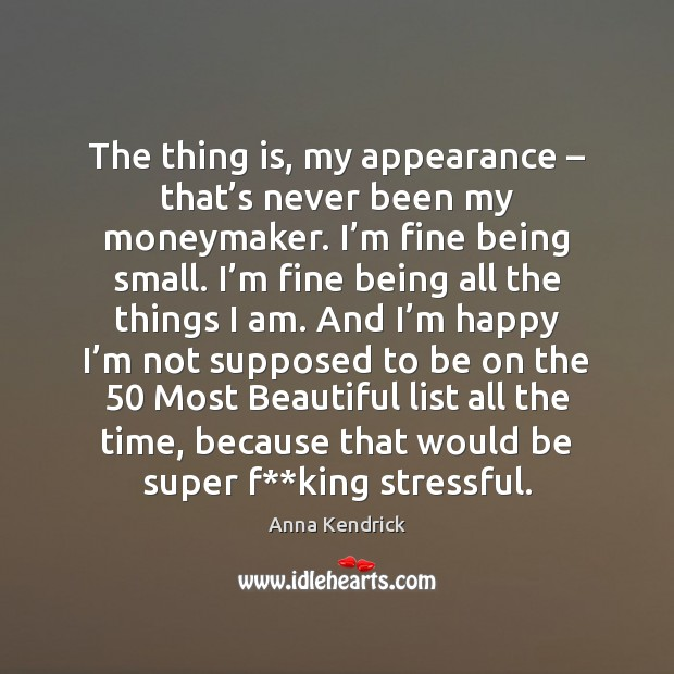 The thing is, my appearance – that's never been my moneymaker. I' Anna Kendrick Picture Quote