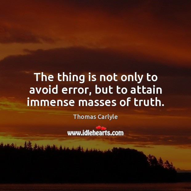 The thing is not only to avoid error, but to attain immense masses of truth. Thomas Carlyle Picture Quote