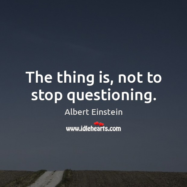 The thing is, not to stop questioning. Albert Einstein Picture Quote