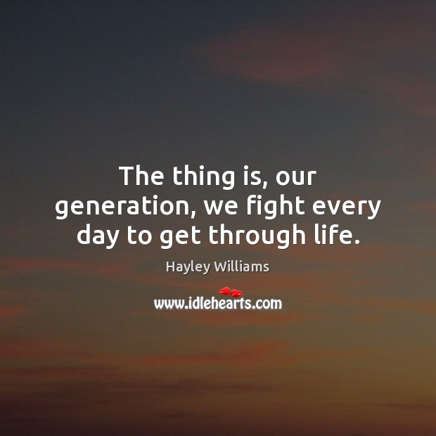 The thing is, our generation, we fight every day to get through life. Hayley Williams Picture Quote