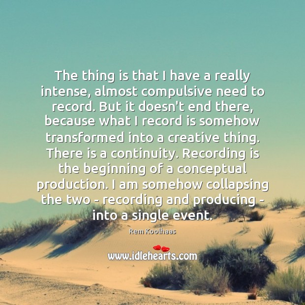 The thing is that I have a really intense, almost compulsive need Rem Koolhaas Picture Quote