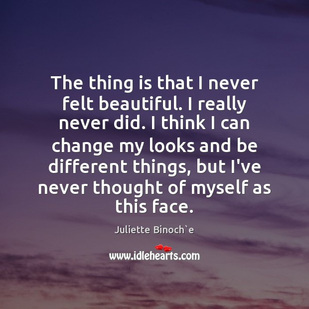 The thing is that I never felt beautiful. I really never did. Image