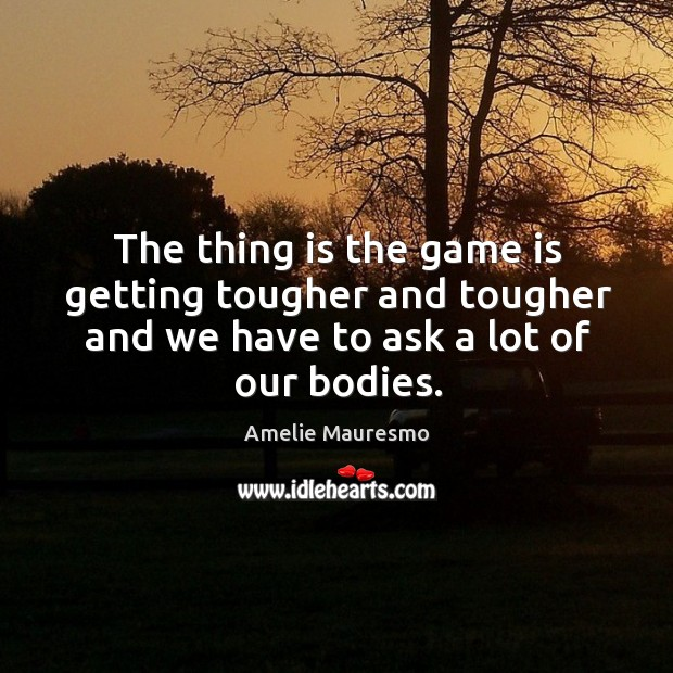 Image, The thing is the game is getting tougher and tougher and we have to ask a lot of our bodies.