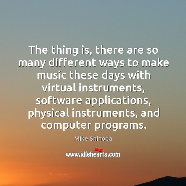 The thing is, there are so many different ways to make music these days with virtual instruments Mike Shinoda Picture Quote