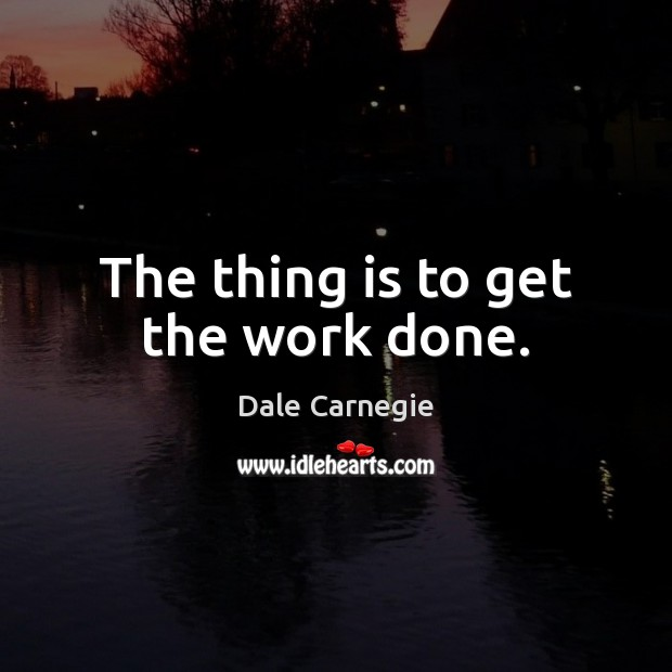 The thing is to get the work done. Image