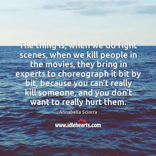 The thing is, when we do fight scenes, when we kill people in the movies, they bring in experts to choreograph Image