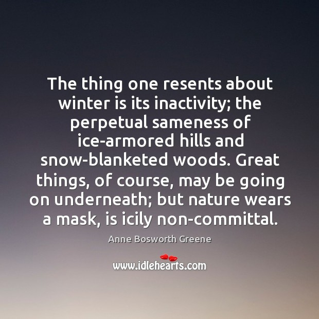 Image, The thing one resents about winter is its inactivity; the perpetual sameness
