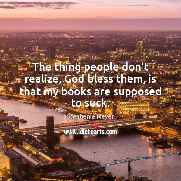The thing people don't realize, God bless them, is that my books are supposed to suck. Image