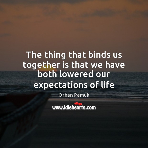 Image, The thing that binds us together is that we have both lowered our expectations of life