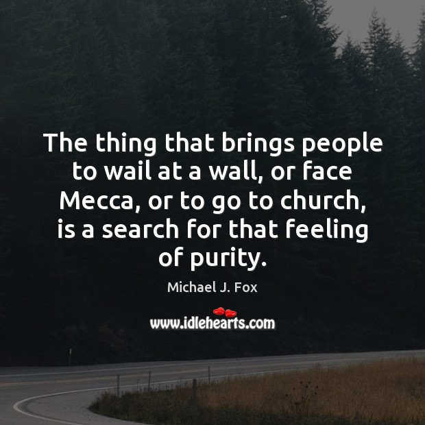 The thing that brings people to wail at a wall, or face Michael J. Fox Picture Quote