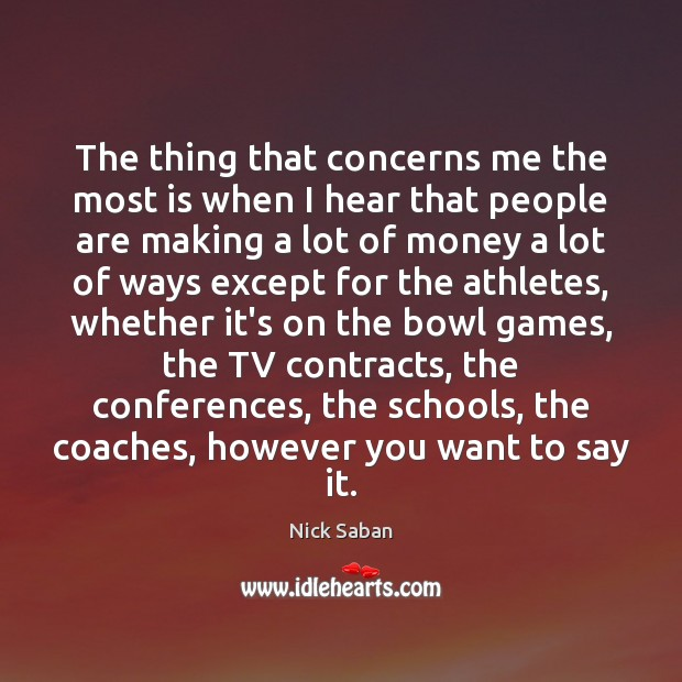 Nick Saban Picture Quote image saying: The thing that concerns me the most is when I hear that