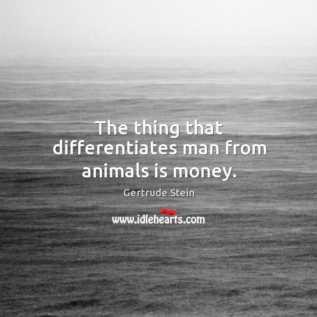 The thing that differentiates man from animals is money. Image