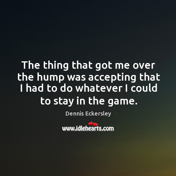 The thing that got me over the hump was accepting that I had to do whatever I could to stay in the game. Dennis Eckersley Picture Quote
