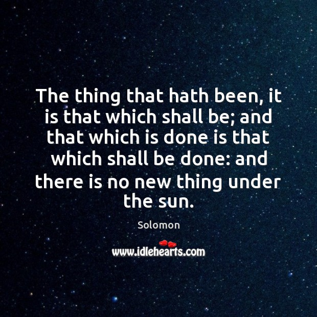 The thing that hath been, it is that which shall be; and Image