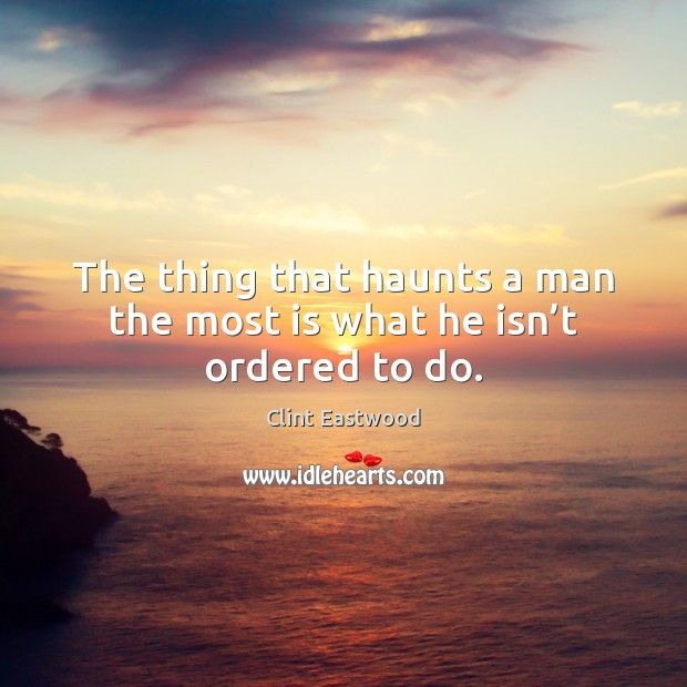 The thing that haunts a man the most is what he isn't ordered to do. Clint Eastwood Picture Quote