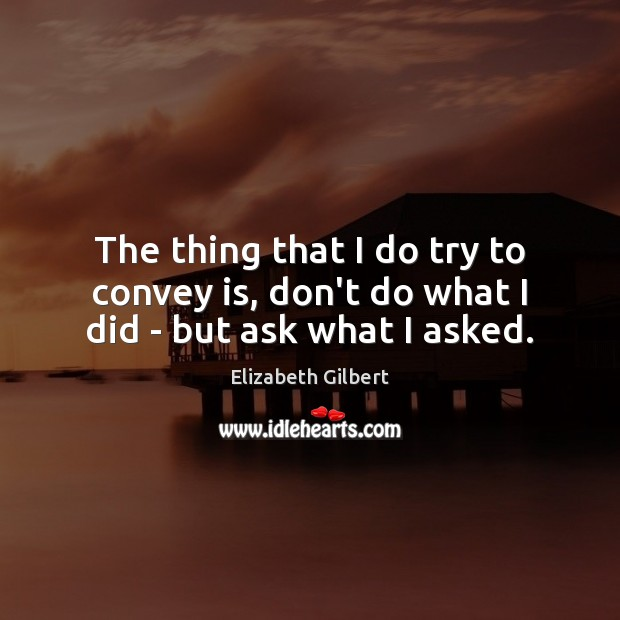 The thing that I do try to convey is, don't do what I did – but ask what I asked. Elizabeth Gilbert Picture Quote