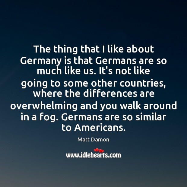 The thing that I like about Germany is that Germans are so Matt Damon Picture Quote